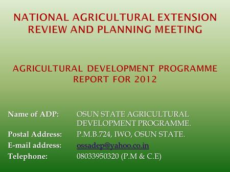 NATIONAL AGRICULTURAL EXTENSION REVIEW AND PLANNING MEETING   AGRICULTURAL DEVELOPMENT PROGRAMME REPORT FOR 2012 Name of ADP:	OSUN STATE AGRICULTURAL.
