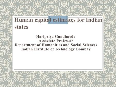 Haripriya Gundimeda Associate Professor Department of Humanities and Social Sciences Indian Institute of Technology Bombay Human capital estimates for.