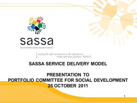 11 SASSA SERVICE DELIVERY MODEL PRESENTATION TO PORTFOLIO COMMITTEE FOR SOCIAL DEVELOPMENT 25 OCTOBER 2011.