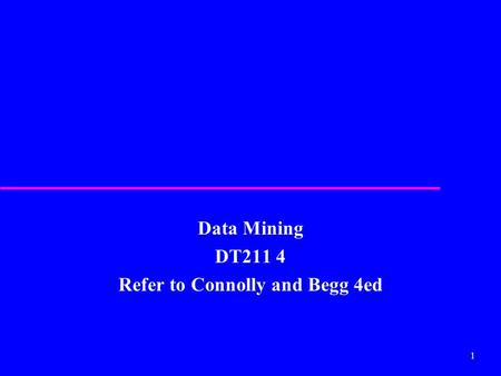 1 Data Mining DT211 4 Refer to Connolly and Begg 4ed.