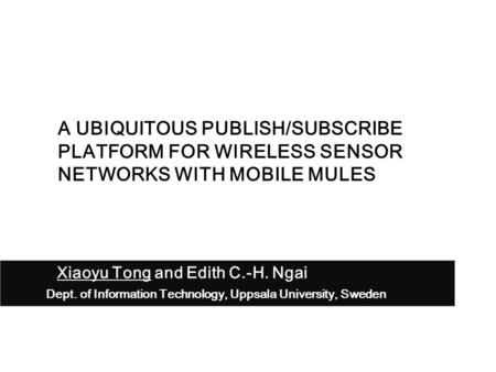 Xiaoyu Tong and Edith C.-H. Ngai Dept. of Information Technology, Uppsala University, Sweden A UBIQUITOUS PUBLISH/SUBSCRIBE PLATFORM FOR WIRELESS SENSOR.