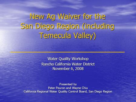 New Ag Waiver for the San Diego Region (including Temecula Valley) Water Quality Workshop Rancho California Water District November 6, 2008 Presented by.