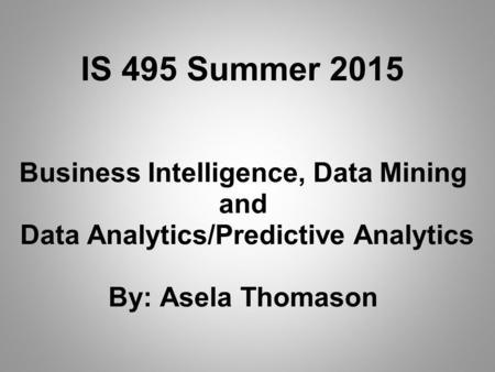 Business Intelligence, Data Mining and Data Analytics/Predictive Analytics By: Asela Thomason IS 495 Summer 2015.