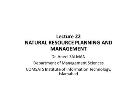 Lecture 22 NATURAL RESOURCE PLANNING AND MANAGEMENT Dr. Aneel SALMAN Department of Management Sciences COMSATS Institute of Information Technology, Islamabad.