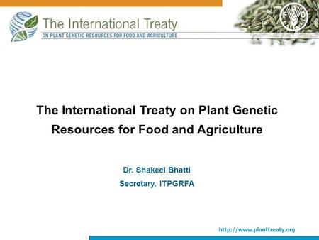 The International Treaty on Plant Genetic Resources for Food and Agriculture Dr. Shakeel Bhatti Secretary, ITPGRFA.
