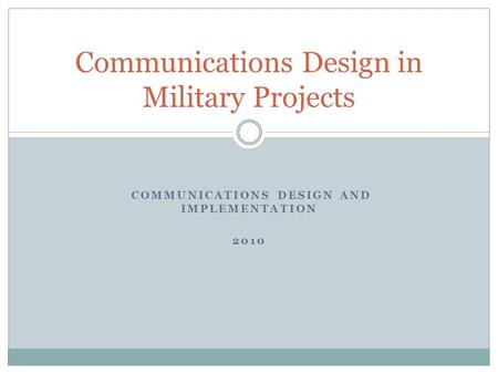 COMMUNICATIONS DESIGN AND IMPLEMENTATION 2010 Communications Design in Military Projects.