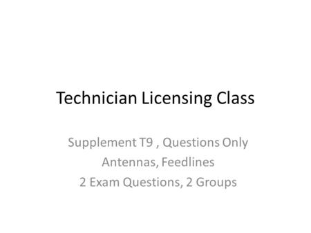 Technician Licensing Class Supplement T9, Questions Only Antennas, Feedlines 2 Exam Questions, 2 Groups.