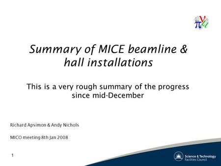 1 Summary of MICE beamline & hall installations This is a very rough summary of the progress since mid-December Richard Apsimon & Andy Nichols MICO meeting.