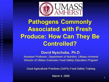 1 Pathogens Commonly Associated with Fresh Produce: How Can They Be Controlled? David Nyachuba, Ph.D. Assistant Professor, Department of Nutrition, UMass–Amherst.