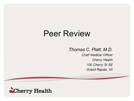 Peer Review Thomas C. Platt, M.D. Chief Medical Officer Cherry Health 100 Cherry St SE Grand Rapids, MI.