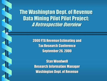The Washington Dept. of Revenue Data Mining Pilot Pilot Project: A Retrospective Overview 2000 FTA Revenue Estimating and Tax Research Conference September.