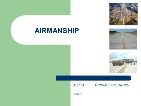 AIRMANSHIP ACP 34 AIRCRAFT OPERATION Part 1. INTRODUCTION One of the activities that is available to you as a cadet is Flying. You will not only be given.