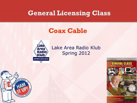 General Licensing Class Coax Cable Lake Area Radio Klub Spring 2012.