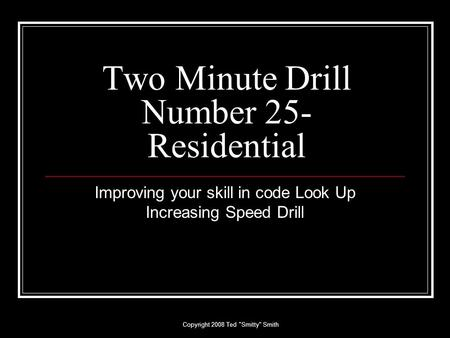 Copyright 2008 Ted Smitty Smith Two Minute Drill Number 25- Residential Improving your skill in code Look Up Increasing Speed Drill.