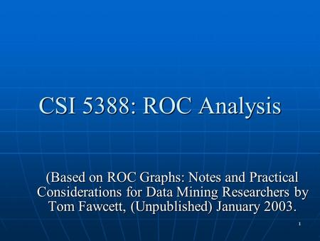 1 CSI 5388: ROC Analysis (Based on ROC Graphs: Notes and Practical Considerations for Data Mining Researchers by Tom Fawcett, (Unpublished) January 2003.