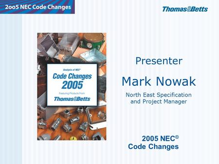 2005 NEC ® Code Changes Presenter Mark Nowak North East Specification and Project Manager.