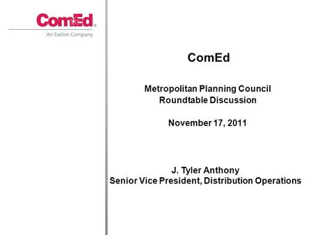Metropolitan Planning Council Roundtable Discussion November 17, 2011 ComEd J. Tyler Anthony Senior Vice President, Distribution Operations.