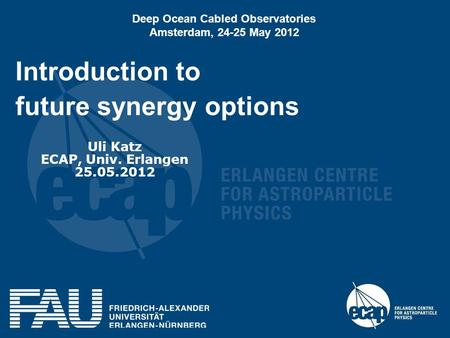 Introduction to future synergy options Uli Katz ECAP, Univ. Erlangen 25.05.2012 Deep Ocean Cabled Observatories Amsterdam, 24-25 May 2012.