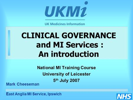 CLINICAL GOVERNANCE and MI Services : An introduction National MI Training Course University of Leicester 5 th July 2007 Mark Cheeseman E ast Anglia MI.