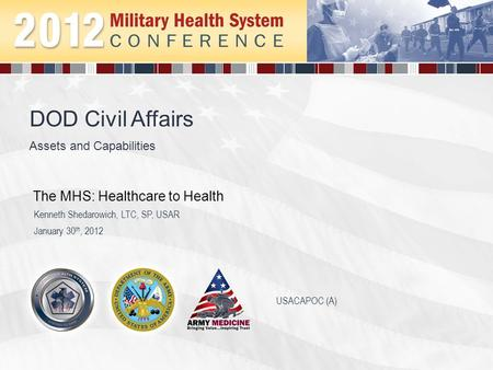 Assets and Capabilities DOD Civil Affairs January 30 th, 2012 Kenneth Shedarowich, LTC, SP, USAR The MHS: Healthcare to Health USACAPOC (A)