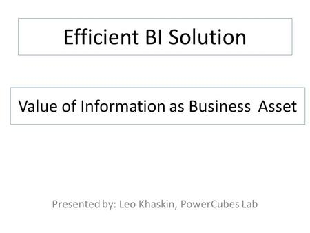 Efficient BI Solution Presented by: Leo Khaskin, PowerCubes Lab Value of Information as Business Asset.