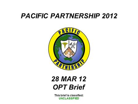 PACIFIC PARTNERSHIP 2012 This brief is classified: UNCLASSIFIED 28 MAR 12 OPT Brief.
