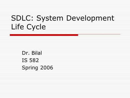 SDLC: System Development Life Cycle Dr. Bilal IS 582 Spring 2006.