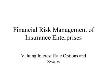 Financial Risk Management of Insurance Enterprises Valuing Interest Rate Options and Swaps.