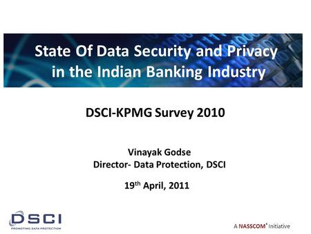A NASSCOM ® Initiative DSCI-KPMG Survey 2010 State Of Data Security and Privacy in the Indian Banking Industry Vinayak Godse Director- Data Protection,
