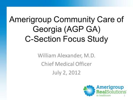 Amerigroup Community Care of Georgia (AGP GA) C-Section Focus Study 1 William Alexander, M.D. Chief Medical Officer July 2, 2012.