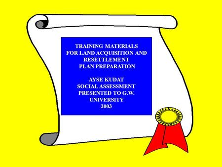 TRAINING MATERIALS FOR LAND ACQUISITION AND RESETTLEMENT PLAN PREPARATION AYSE KUDAT SOCIAL ASSESSMENT PRESENTED TO G.W. UNIVERSITY 2003.
