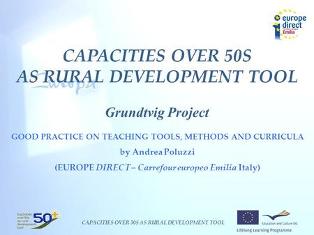 CAPACITIES OVER 50S AS RURAL DEVELOPMENT TOOL CAPACITIES OVER 50S AS RURAL DEVELOPMENT TOOL Grundtvig Project GOOD PRACTICE ON TEACHING TOOLS, METHODS.