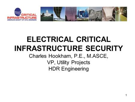 ELECTRICAL CRITICAL INFRASTRUCTURE SECURITY Charles Hookham, P.E., M.ASCE, VP, Utility Projects HDR Engineering 1.