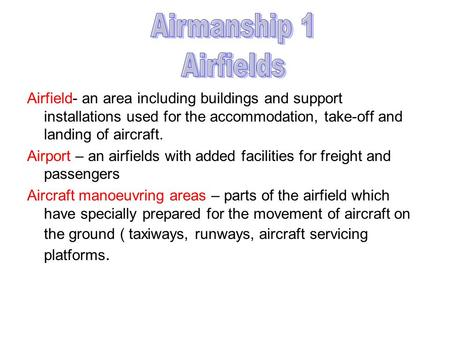 Airmanship 1 Airfields Airfield- an area including buildings and support installations used for the accommodation, take-off and landing of aircraft. Airport.