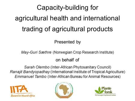 Capacity-building for agricultural health and international trading of agricultural products Presented by May-Guri Sæthre (Norwegian Crop Research Institute)