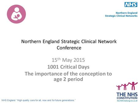 Northern England Strategic Clinical Network Conference 15 th May 2015 1001 Critical Days The importance of the conception to age 2 period.