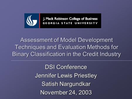 Assessment of Model Development Techniques and Evaluation Methods for Binary Classification in the Credit Industry DSI Conference Jennifer Lewis Priestley.