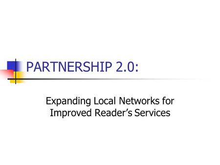 PARTNERSHIP 2.0: Expanding Local Networks for Improved Reader's Services.