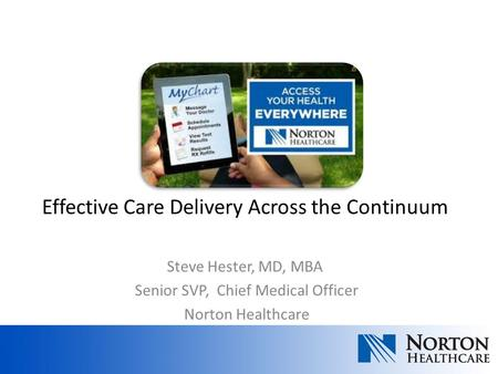 Steve Hester, MD, MBA Senior SVP, Chief Medical Officer Norton Healthcare Effective Care Delivery Across the Continuum.