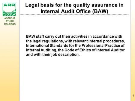 AGENCJA RYNKU ROLNEGO 1 Legal basis for the quality assurance in Internal Audit Office (BAW) BAW staff carry out their activities in accordance with the.