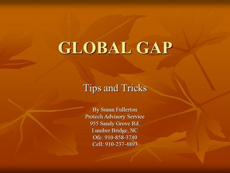 GLOBAL GAP Tips <strong>and</strong> Tricks By Susan Fullerton Protech Advisory Service 955 Sandy Grove Rd. Lumber Bridge, NC Ofc: 910-858-3740 Cell: 910-237-4893.