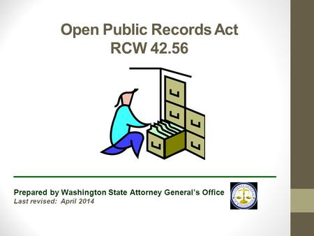 Open Public Records Act RCW 42.56 ______________________________ Prepared by Washington State Attorney General's Office Last revised: April 2014.