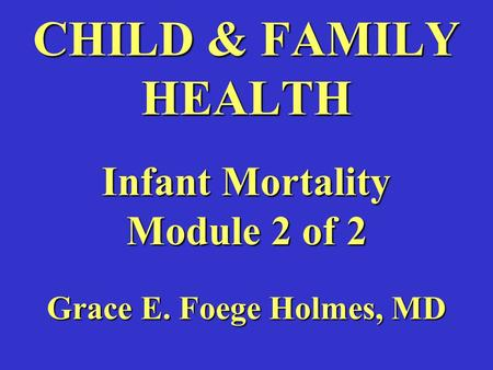 CHILD & FAMILY HEALTH Infant Mortality Module 2 of 2 Grace E. Foege Holmes, MD.