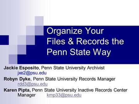 Organize Your Files & Records the Penn State Way Jackie Esposito, Penn State University Archivist Robyn Dyke, Penn State University Records.