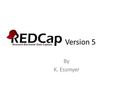 REDCap Version 5 By K. Essmyer. Why Use REDCap? Provides researchers a tool that.. – Defines forms/data – Controls user access to data – Captures data.
