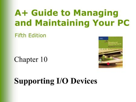 A+ Guide to Managing and Maintaining Your PC Fifth Edition Chapter 10 Supporting I/O Devices.