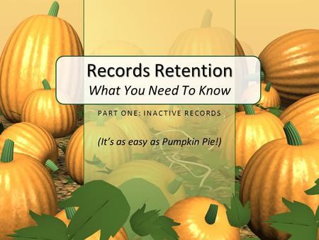 Records Retention Records Retention What You Need To Know PART ONE: INACTIVE RECORDS (It's as easy as Pumpkin Pie!)
