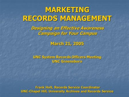 MARKETING RECORDS MANAGEMENT Designing an Effective Awareness Campaign for Your Campus March 21, 2005 UNC System Records Officers Meeting UNC Greensboro.