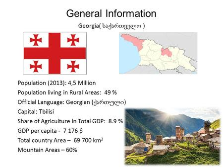 General Information Georgia( საქართველო ) Population (2013): 4,5 Million Population living in Rural Areas: 49 % Official Language: Georgian ( ქართული )