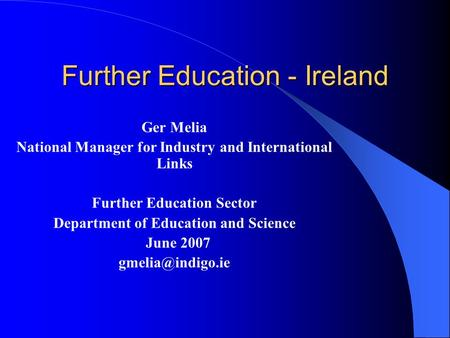 Further Education - Ireland Ger Melia National Manager for Industry and International Links Further Education Sector Department of Education and Science.